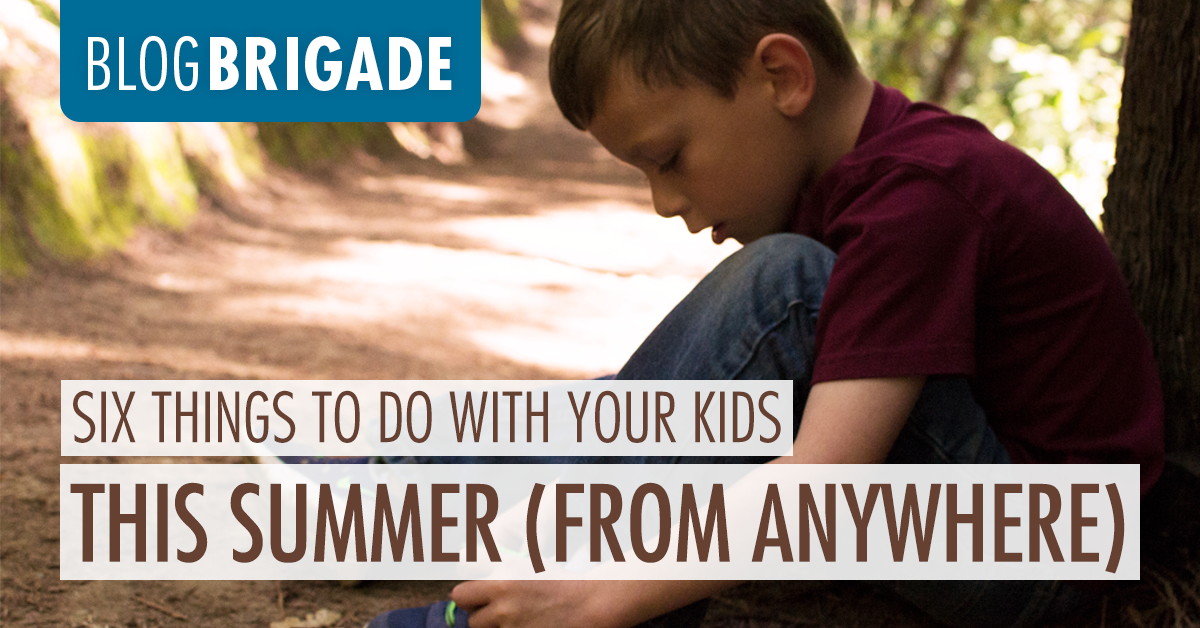 Six Things to do with Your Kids This Summer (From Anywhere)